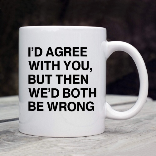 Funny Humorous Mug - I'd Agree
